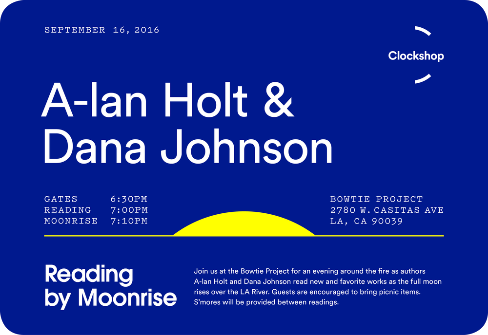 Join us at the Bowtie Project for an evening around the fire while authors   A-lan Holt   and Dana Johnson read new and favorite works as the full moon rises over the LA River. This event will feature a special performance by   Nevenka  , an Eastern European folk ensemble.      Guests are encouraged to bring picnic items. S'mores will be provided between readings.    Reading By Moonrise is a fireside reading series held at the Bowtie Project on the eve of the full moon.    A-lan Holt is a poet and playwright who imagines new worlds for intimate audiences. A former writer at the Public Theater in New York City, Holt's newest play The Bottom of Heaven was developed starring Lupita Nyong'o and Tonya Pinkins. Holt currently serv  es as the Associate Director of the Institute for Diversity in the Arts (IDA) at Stanford University. At IDA she develops curriculum and experiences that explore the relationship between art practice, spiritual practice and social justice. This year, Holt will premiere two new works: Moonwork, a collection of poetry published by Candor Arts and Inamorata, a new film produced by TRUE MVMNT.  http://www.a-lan.me/   Dana Johnson is the author of the short story collection In the Not Quite Dark, recently released by Counterpoint Press. She is also the author of Break Any Woman Down, winner of the Flannery O'Connor Award for Short Fiction, and the novel Elsewhere, California. Both books were nominees for the Hurston/Wright Legacy Award. Her work has appeared in The Paris Review, Callaloo, The Iowa Review and Huizache, among others, and anthologized in Watchlist: 32 Stories by Persons of Interest, Shaking the Tree: A Collection of New Fiction and Memoir by Black Women, and California Uncovered: Stories for the 21st Century. Born and raised in and around Los Angeles, she is a professor of English at the University of Southern California.  https://danajohnsonauthor.com/   Nevenka is a Los Angeles-based women's folk chorus performing songs from Eastern Europe. Nevenka's repertoire includes songs from Bulgaria, Macedonia, Croatia, Albania, Russia, Greece, and Georgia, as well as Ladino Sephardic and Rom (Gypsy) songs. The group was formed in 1976 by women who shared a common interest in the complex harmonies and compelling rhythms typical in Balkan music. Very much in the Eastern European tradition, Nevenka includes women of all ages making music together.  http://www.nevenka.org/     RSVP (Facebook):  https://www.facebook.com/events/1636606586650451/