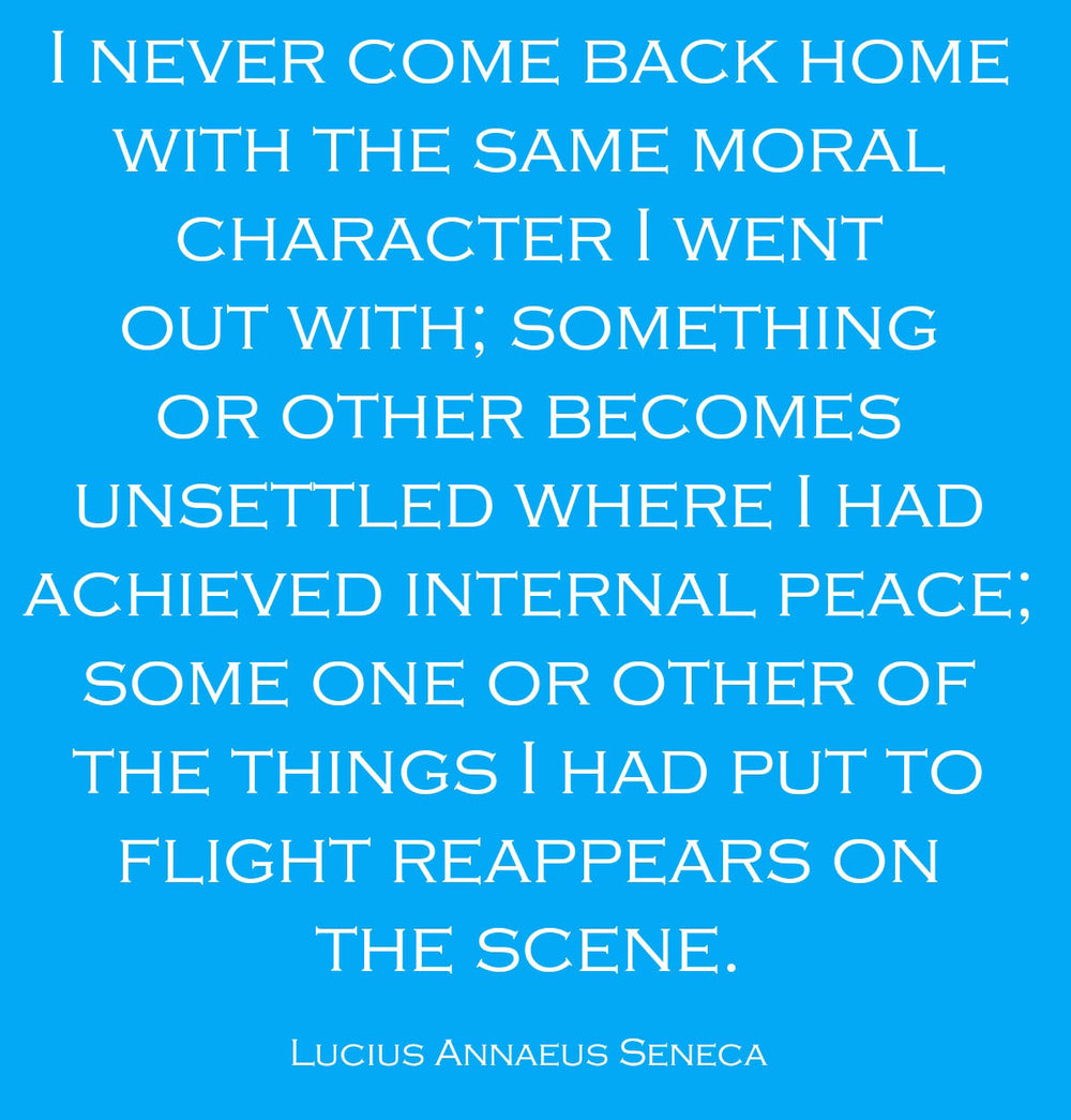 I  never come back home with the same moral character I went out with; something or other becomes unsettled where I had achieved internal peace; some one or other of the things I had put to flight reappears on the scene. -- Lucius Annaeus Seneca