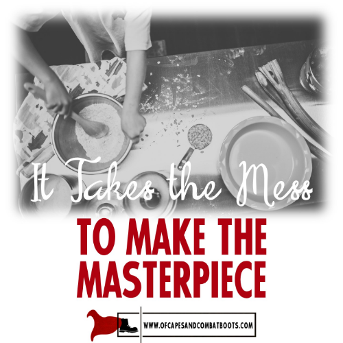 It Takes the Mess to Make the Masterpiece