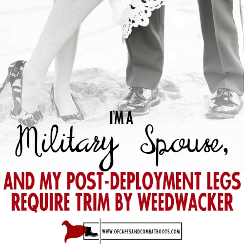 I'm a Military Spouse, and My Post-Deployment Legs Require Trim By Weedwacker