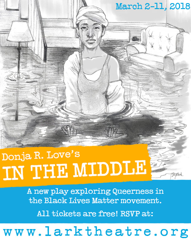 IN THE MIDDLE by  Donja R. Love   directed by Saheem Ali  A BAREBONES Production  As the rain pours down and the water keeps rising, a mother sits in a flooded basement weeping. After her son is gunned down by police, Mary, a woman with a cracked past, finds herself paralyzed with grief. So her mother, sister, and daughter try to uplift and help her wade through the water - as she mourns. But when her tears begin to overflow deep family secrets rise all around them. And once their painful past floats to the top - there's no telling who's going to drown.