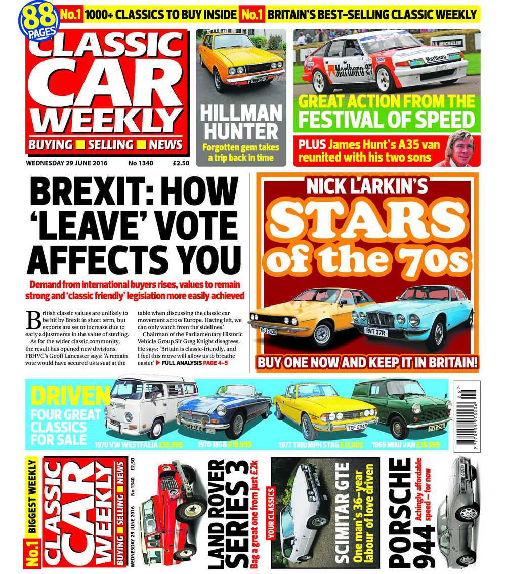 The latest Classic Car Weekly is out now! Here's what to look forward to in this week's issue: What Brexit means to you: how Britain's decision to leave the EU affects the classic car market All the best cars from the Goodwood Festival of Speed, plus the Paris-Peking Rally and the stars of Brooklands' Double Twelve Nick Larkin's 1970s stars – the best buys from the decade of Bay City Rollers and The Sweeney How to celebrate William Shakespeare's birthday – in a Hillman Hunter! Ever thought of buying a Land Rover Series III? Don't miss our top tips for landing the best 4x4xfar The Reliant Scimitar GTE owned by the same man from new Top tips for picking up a Porsche 944 for less than you think PLUS all the latest news, auction updates, four more classics for sale test driven and more than 1000 cars just waiting to be snapped out of our classifieds – make sure you don't miss out on your copy!