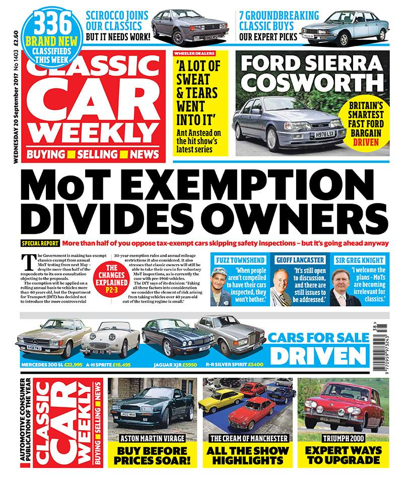 Don't miss the latest Classic Car Weekly for all the latest on MoT exemption. This week's issue hits the shops - or that bit of floor just underneath your letterbox, if you're a subscriber - first thing tomorrow.  Here's what to look forward to:  Special report on the classic world's reaction to the Government's MoT exemption announcement - and how it affects your pride and joy  Ford Sierra RS Cosworth driven - why we reckon the Sapphire 4x4 is the one to go for  Mike Brewer and Ant Anstead on the latest series of Wheeler Dealers - and your chance to watch the first episode with the presenters!  Full report on this year's Manchester Classic Car Show - and what the classic car owners taking part make of MoT exemption  CCW's experts pick seven groundbreaking classic buys, from Ford Model T to NSU Ro80  Got a Triumph 2000 (or a 25000 or 2.5 PI, for that matter)? Don't miss our guide to the seven smartest ways to improve it  Our Classics - CCW's newest writer introduces his Volkswagen Scirocco, plus the latest on our MGF and Volvo 740  Top tips on buying an Aston Martin Virage - and why now's the time to go for one  PLUS the latest news, auction updates, four cars for sale tested (including a bargain Rolls-Royce) and hundreds of deals in our classified ads - make sure you don't miss out on your CCW!