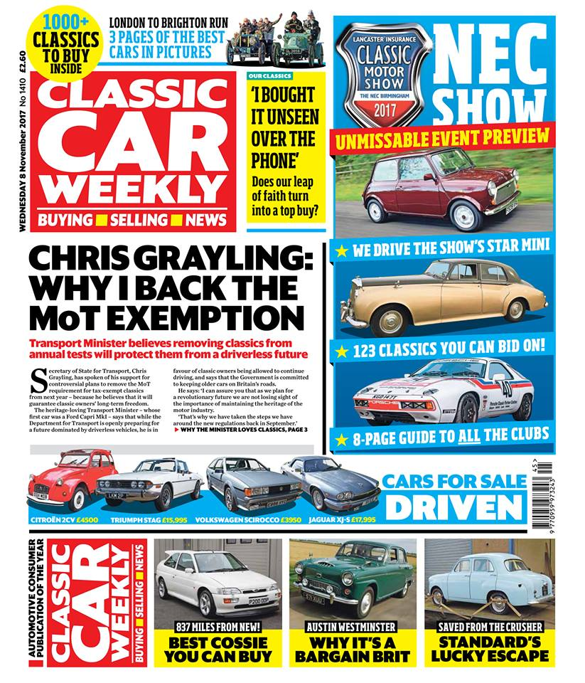 Here's what to look forward to:  The essential guide to this weekend's  Lancaster Insurance Classic Motor Show, with Discovery , including an eight page pullout guide on what all the clubs are up to, Richard Barnett's expert guide to the cars being sold at the show's auction, we get behind the wheel of one of the show's stars, plus our guide to five great classics you can buy at the NEC!  Transport Minister Chris Grayling on why he believes MoT exemption is a good thing for classics  Our three-page special report on the London to Brighton Veteran Car Run and Regent Street Motor Show  The full story on amazing Escort Cosworth with 837 miles from new - will it break auction records?  Our Classics - Find out whether a Citroën GS bought unseen over the phone turns out to be a good deal, plus the latest on our Volkswagen Scirocco and Fiat Panda  Top tips on buying a pre-Farina Austin Westminster (and why it think it offers a lot of classic saloon for the money)  Why Ford decided not to send a Standard Ten traded in under its scrappage scheme to the crusher  Seven smart ways you can make a Jaguar E-type Series 3 even better  Fancy owning a DeLorean? We show you how to save thousands by importing one from the States  PLUS the latest classic car news, auction updates, event listings, some 1970s seaside nostalgia in The Way We Were, and hundreds of cars just be waiting to be snapped up in our classifieds - don't miss out on this week's issue!
