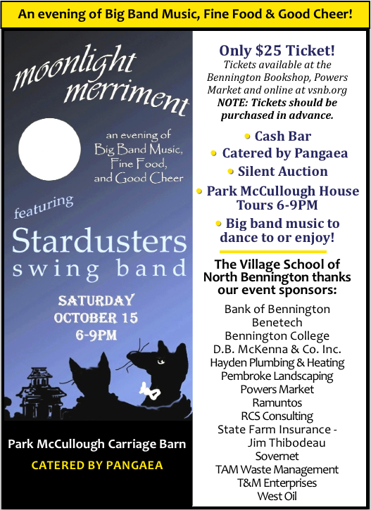 Please join us on Oct 15th from 6-9 PM in the Park McCullough Carriage Barn for a fundraiser to support  the Village School of North Bennington's growing arts program – Moonlight in Vermont, an evening of big band music, fine food and good cheer! The Stardusters Big Band orchestra will be playing popular music from the 1930's and 40's (and more) - great to dance to or just enjoy!  Pangaea's catering, and we have a cash bar plus a wonderful assortment of  items in a silent auction.  It's a full moon night and we're hoping to be able to dance under the moonlight! Tickets are only $25 a person and should be purchased in advance at Powers Market, the Bennington Bookshop, the school office or via the Village Schools PayPal account (with just about any credit card).  Click here for more information. Hope you'll join us – should be another great North Bennington evening!
