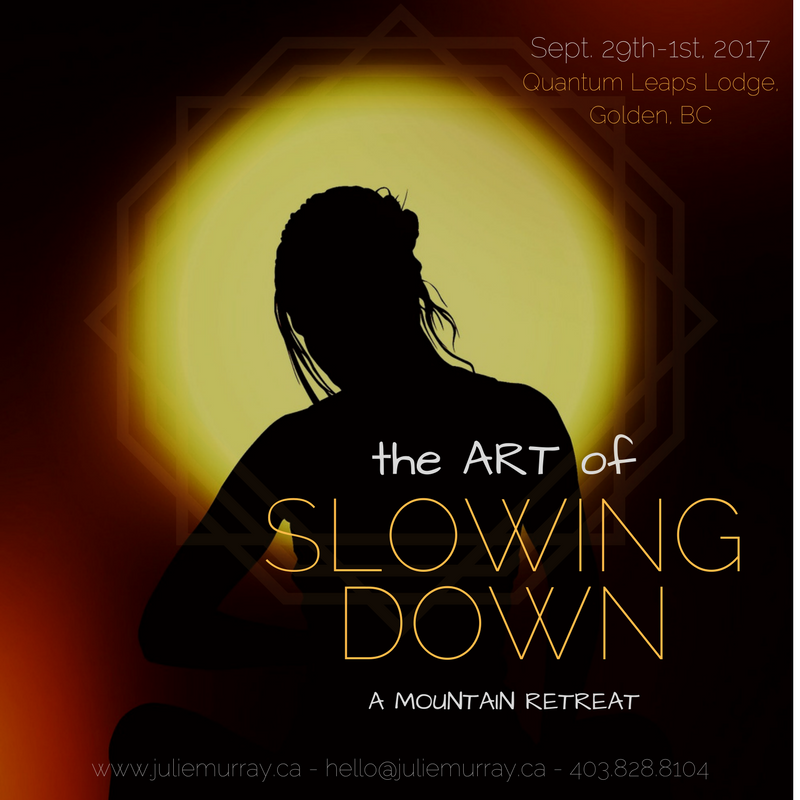 The Art of Slowing Down - Join us September 29th-October 1st, 2017 at Quantum Leaps Lodge in Golden, BC.