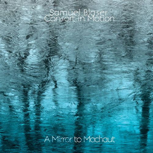 SAMUEL BLASER  /  CONSORT IN MOTION  A MIRROR TO MACHAUT (2013)  BUY CHART SET:    €44.00