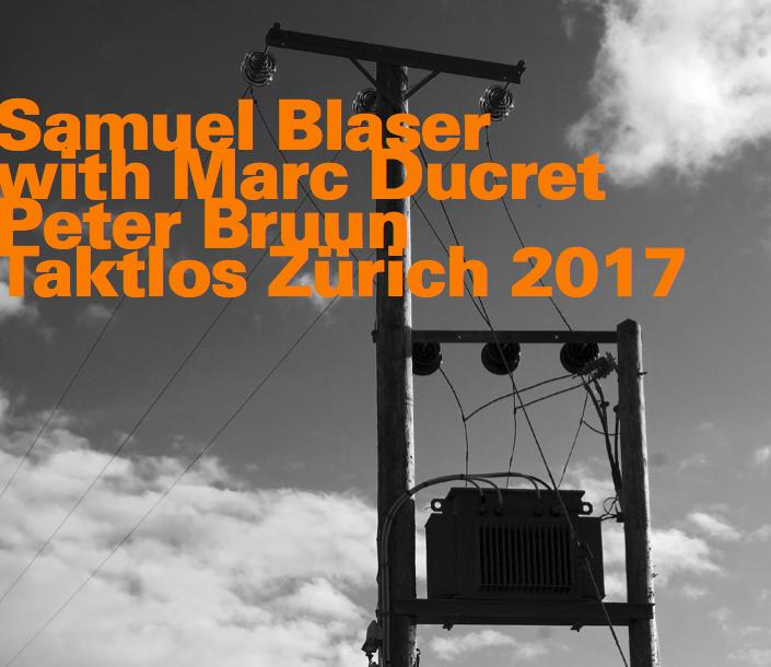 SAMUEL BLASER TRIO   TAKTLOS ZURICH 2017 (2018)  BUY CD:    €17.00   I  BUY M4a:    €10.00