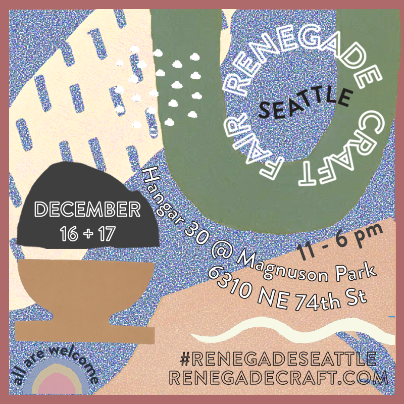Visit us on the weekend of December 16-17 at the Renegade Craft Fair in Seattle at Magnuson Park, Hangar 30.