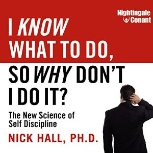 I Know What to Do, So Why Don't I Do It?: The New Science of Self-Discipline by Nick Hall