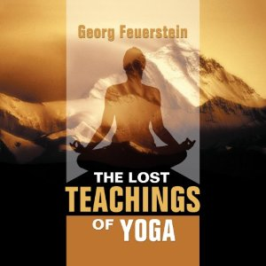 The Lost Teachings of Yoga: How to Find Happiness, Peace, and Freedom Through Time-Tested Wisdom by Georg Feuerstein