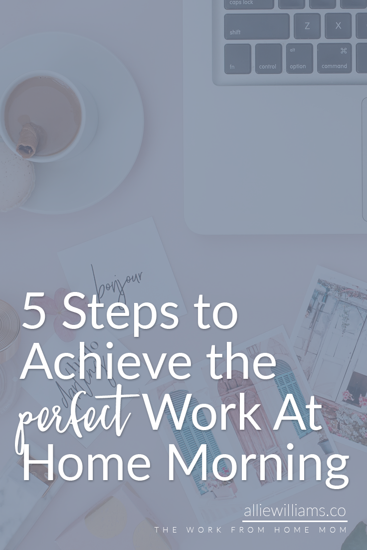 5 steps to achieve the perfect work at home morning #mompreneur #workathome #wahm Allie Williams http://alliewilliams.co/