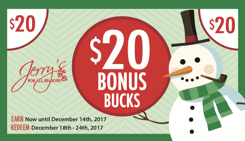 From Now until December 14th, earn a $10 Bonus Buck for every $50 you spend at Jerry's. Then Redeem your Bonus Bucks from December 18th-24th for up to 50% off your purchase