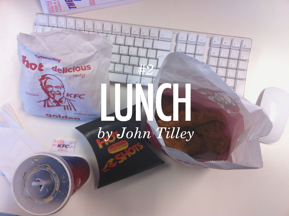 Tilley is a man who believes his body is a temple. Feeding himself only the finest of feasts, his lunchtime KFC special is one of balanced protein and carbohydrates. As for vegetables, potatoes count as one of your five a day right?