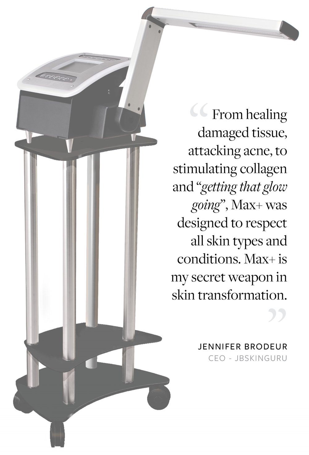 """From healing damaged tissue, attacking acne, to stimulating collagen and ""getting that glow going"", Max+ was designed to respect all skin types and conditions. Max+ is my secret weapon in skin transformation."" - Jennifer Brodeur, CEO - JB Skin Guru"