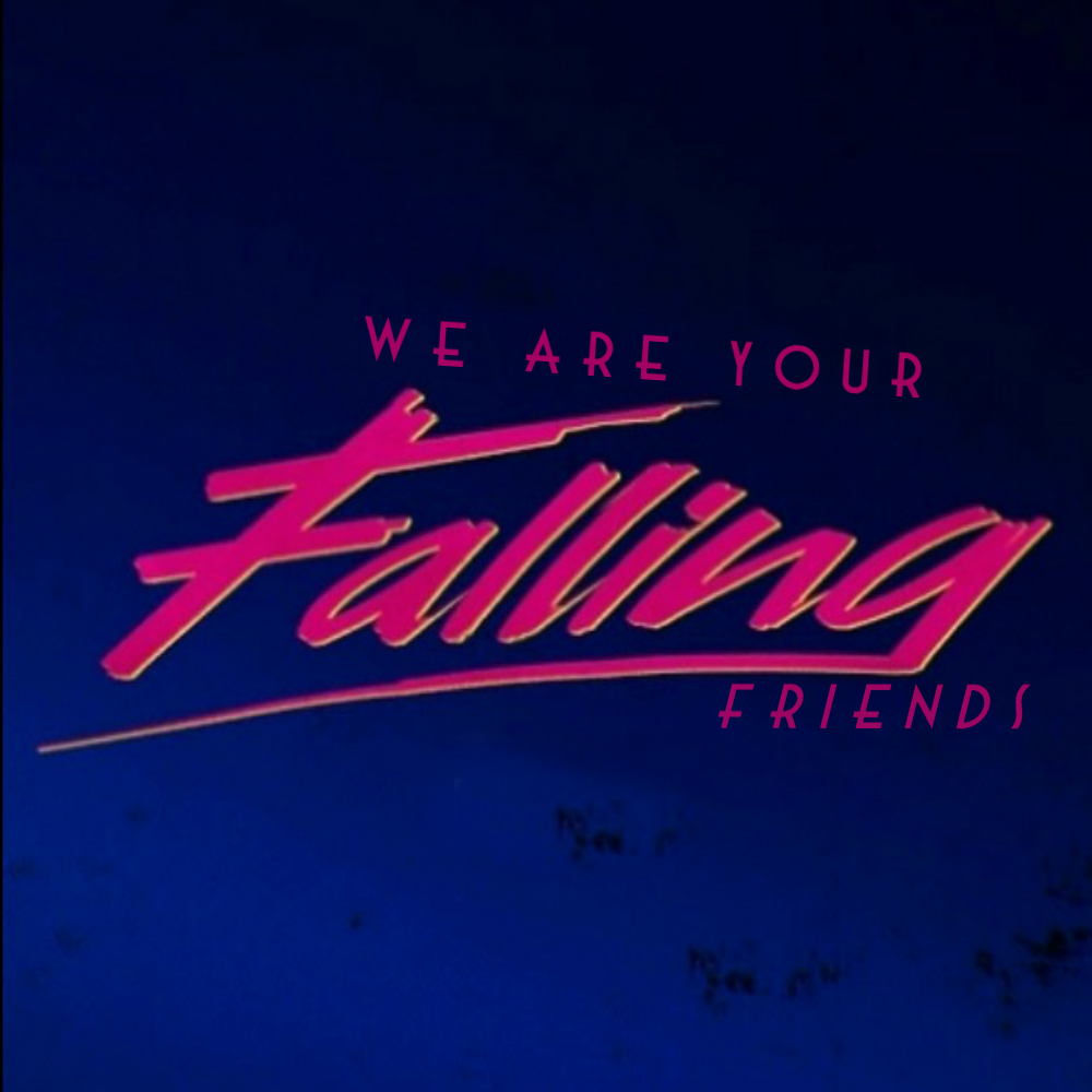 WE ARE YOUR FALLING FRIENDS