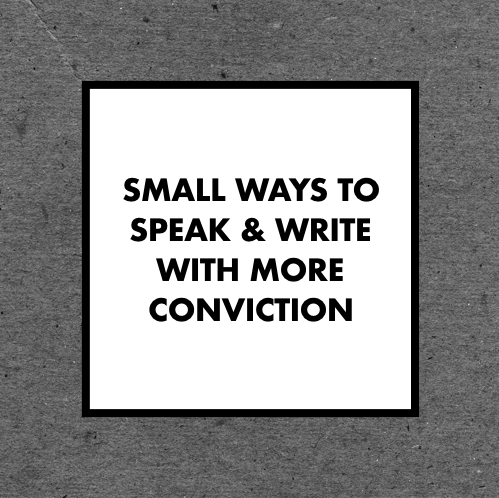 Small Ways to Speak & Write With More Conviction