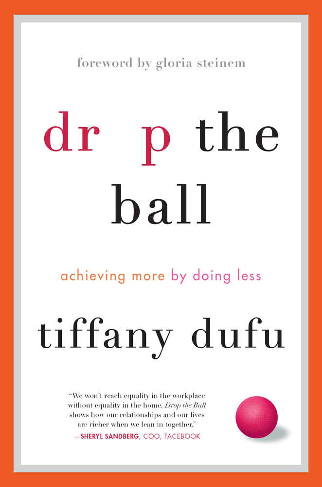 Drop The Ball: Achieving More By Doing Less by Tiffany Dufu - Flatiron BooksRecommended for busy people everywhere who seek to thrive in their work and their life—Jamia, Executive Director