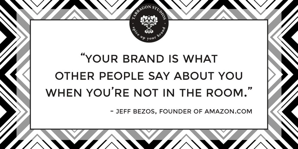 """your brand is what other people say about you when you're not in the room."" - Jeff Bezos, founder of Amazon.com"