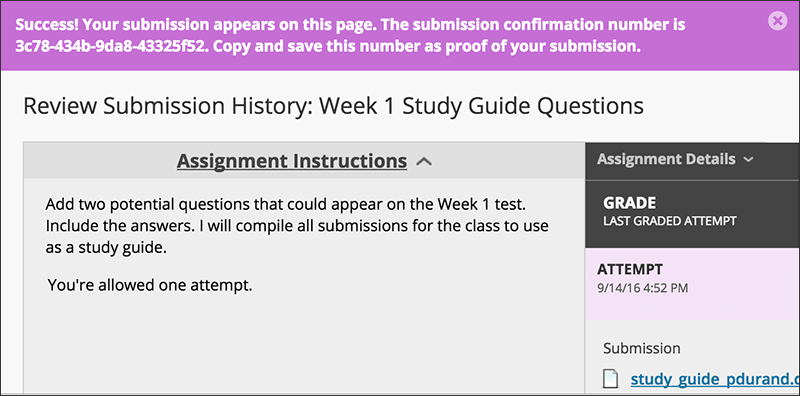 For students.  When students submit assignments successfully, the Review Submission History page appears with information about their submitted assignments and a success message with a confirmation number. Students can copy and save this number as proof of their submissions and evidence for academic disputes. For assignments with multiple attempts, students receive a different number for each submission. If your institution has enabled email notifications for submission receipts, students will also receive an email with a confirmation number and other details for each submission.