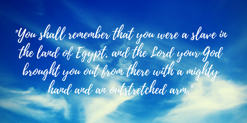 You shall remember that you were a slave[c] in the land of Egypt, and the Lord your God brought you out from there with a mighty hand and an outstretched arm..png