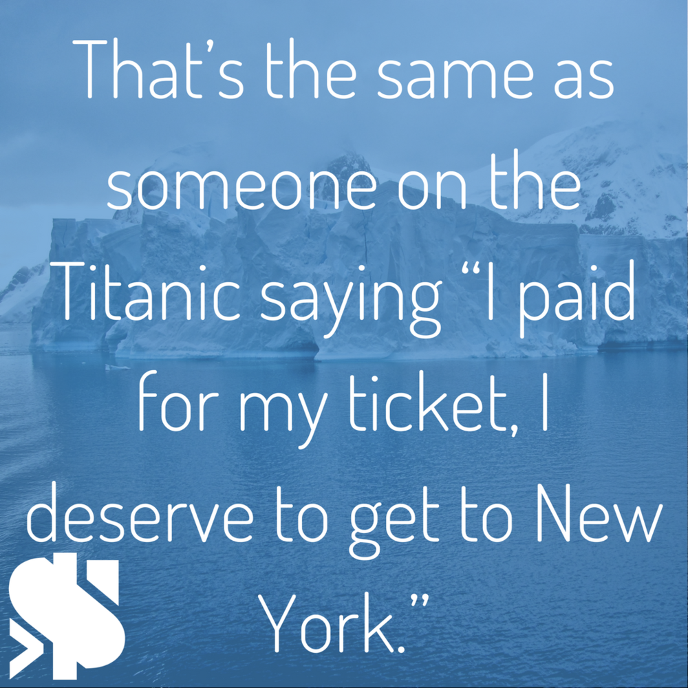 """That's the same as someone on the Titanic saying """"I paid for my ticket, I deserve to get to New York."""".png"""