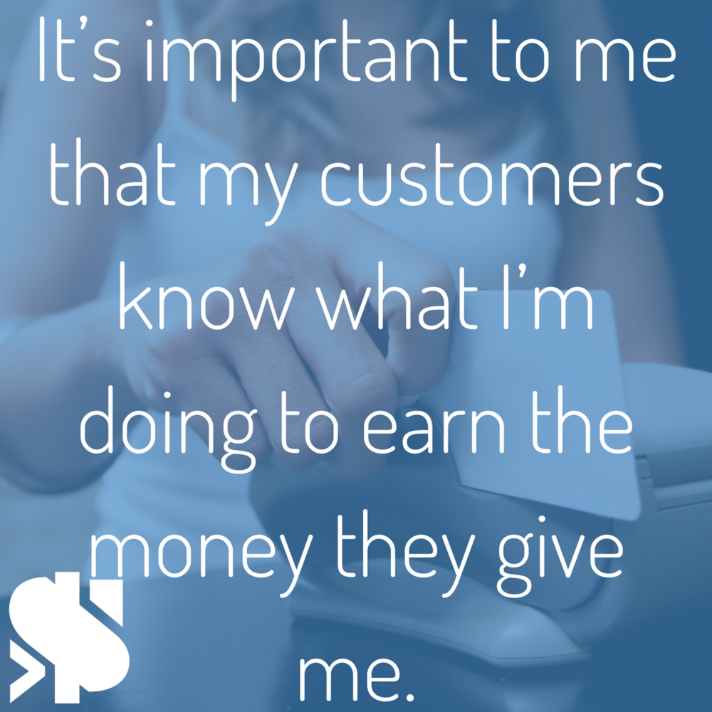 it's important to me that my customers know what I'm doing to earn that money they give me..png