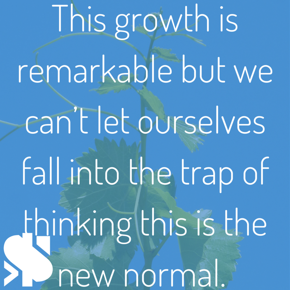 This growth is remarkable but we can't let ourselves fall into the trap of thinking this is the new normal..png