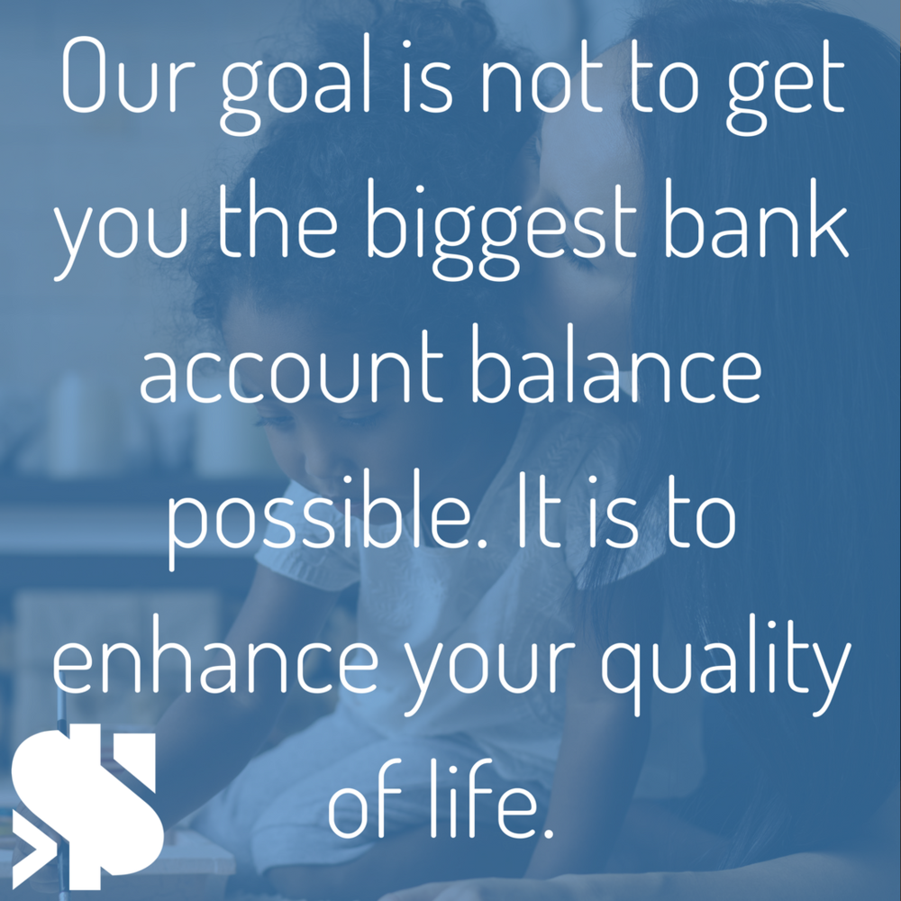 Our goal is not to get you the biggest bank account balance possible, although that's a nice perk. It is to enhance your quality of life..png