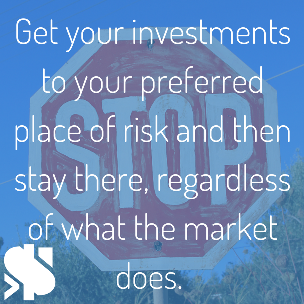 Get your investments to your preferred place of risk and then stay there, regardless of what the market does..png