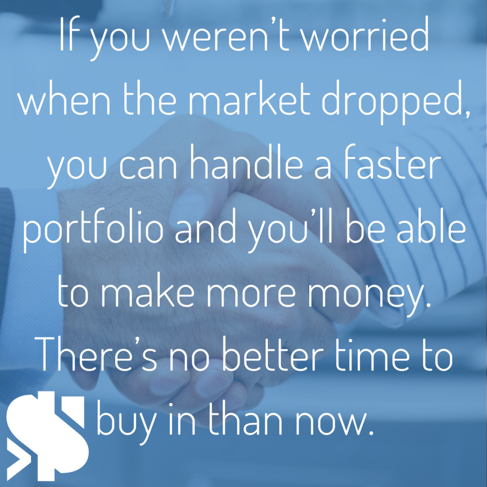 If you weren't worried when the market dropped, you can handle a faster portfolio and you'll be able to make more money. There's no better time to buy in than now..png