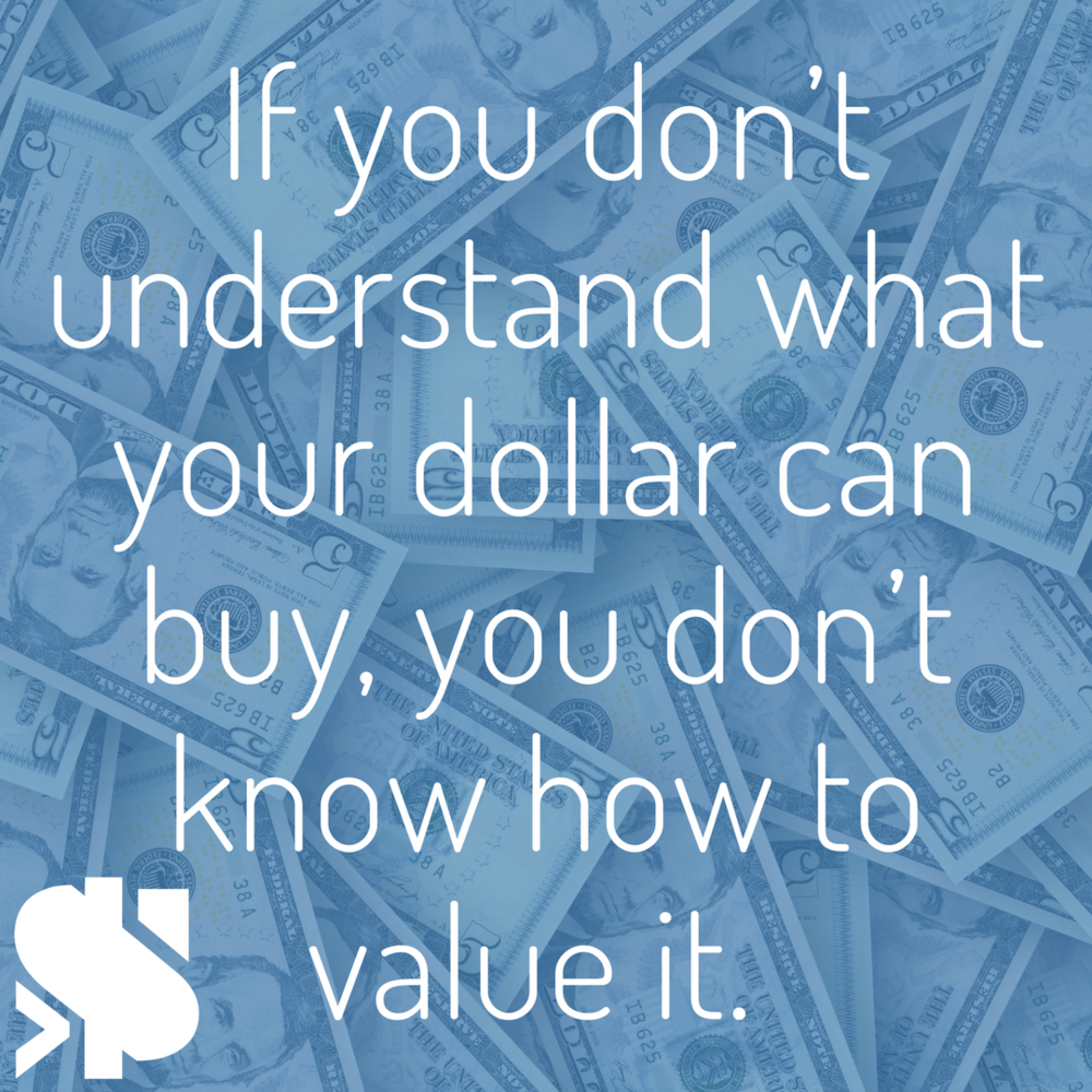 If you don't understand what your dollar can buy, you don't know how to value it..png