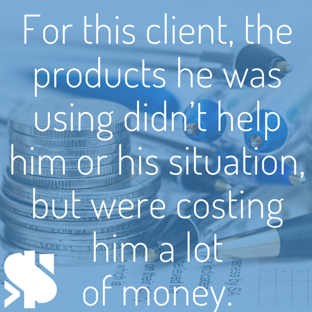For this client, the products he was using didn't help him or his situation, but were costing him a lot of money..png
