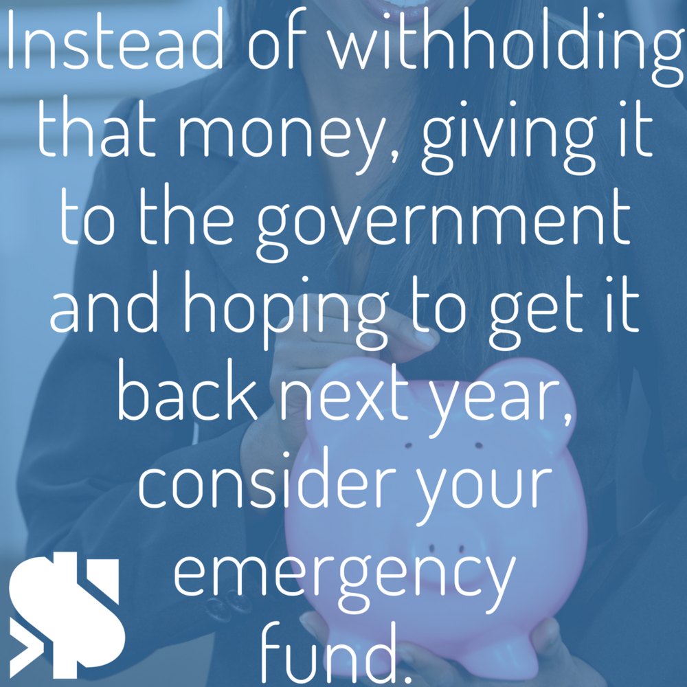 Instead of withholding that money, giving it to the government and hoping to get it back next year, consider your emergency fund..png