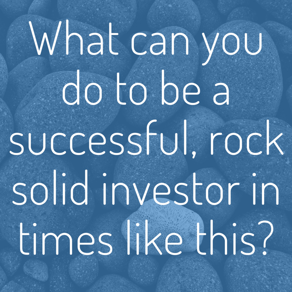 What can you do to be a successful, rock solid investor in times like this_.png