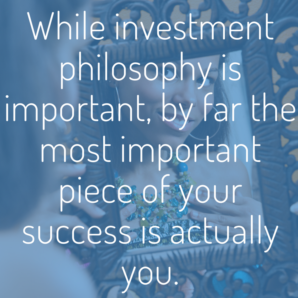 while investment philosophy is important, by far the most important piece of your success is actually you..png