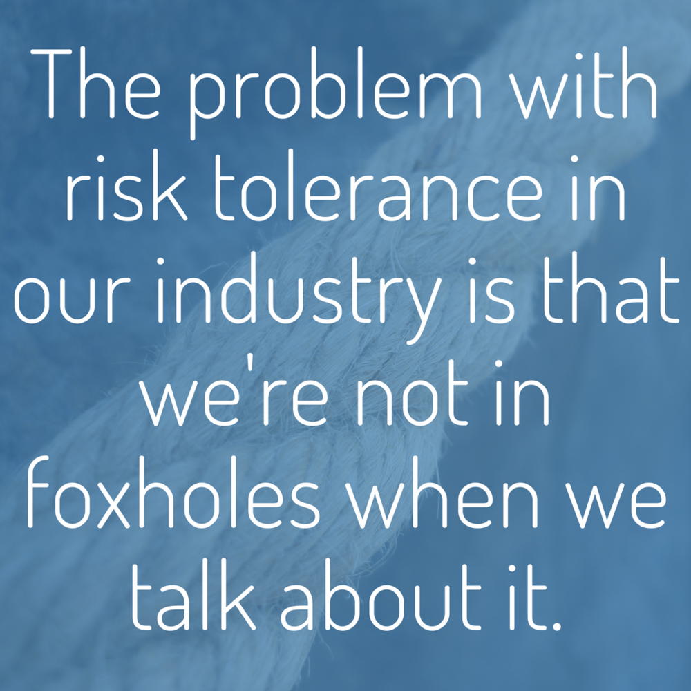 The problem with risk tolerance in our industry is that we're not in foxholes when we talk about it..png