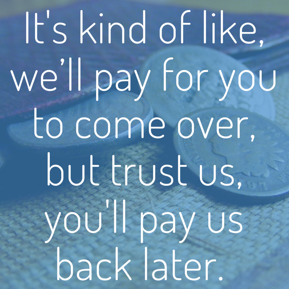 It's kind of like, we'll pay for you to come over, but trust us, you'll pay us back later..png