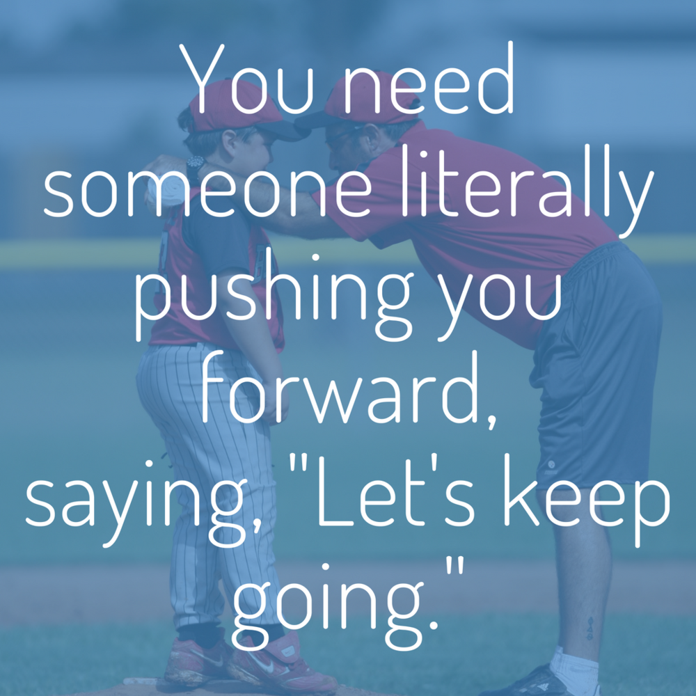 You need someone literally pushing you forward, saying, _Let's keep going..png
