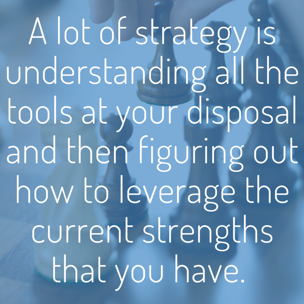 A lot of strategy is understanding all the tools at your disposal and then figuring out how to leverage the current strengths that you have..png