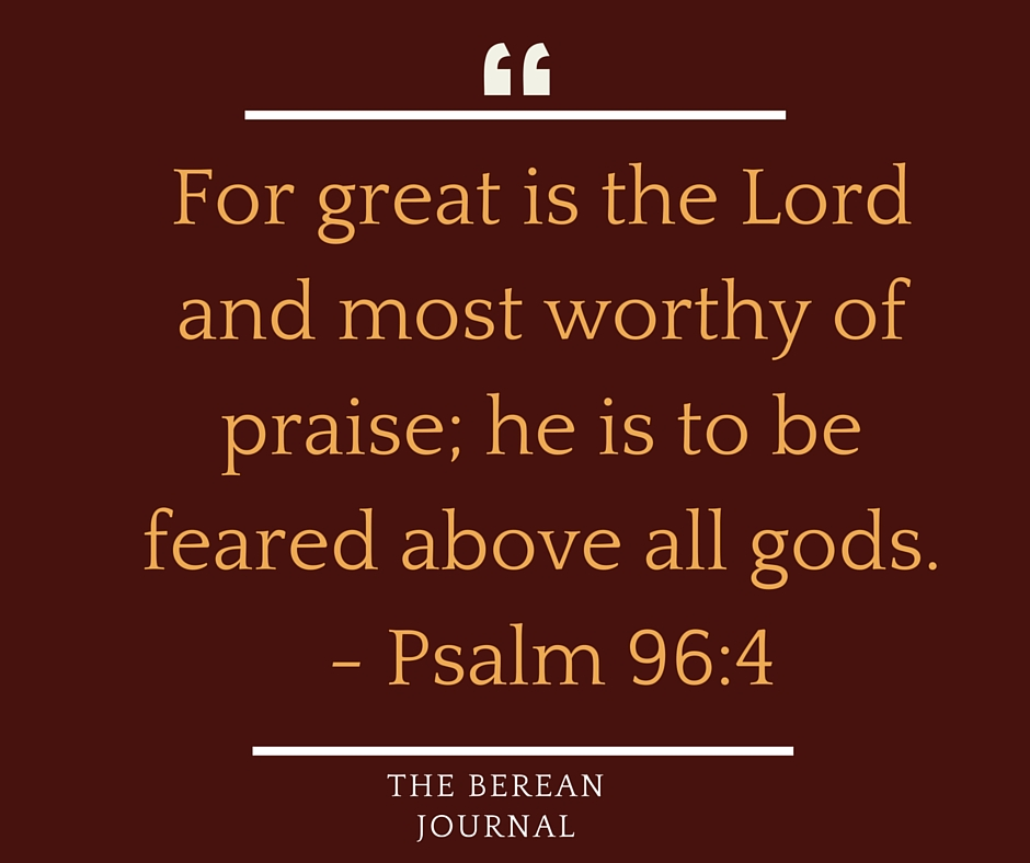 For great is the Lord and most worthy of praise; he is to be feared above all gods.- Psalm 96:4