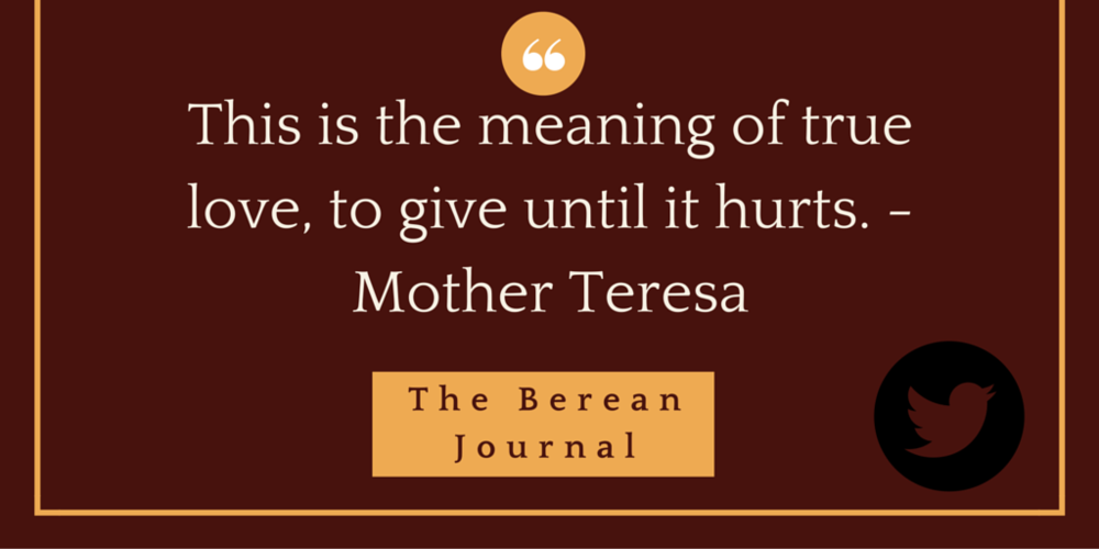 This is the meaning of true love, to give until it hurts. Mother Teresa @bereanjournal #servingothers http://bit.ly/1SRYhbf