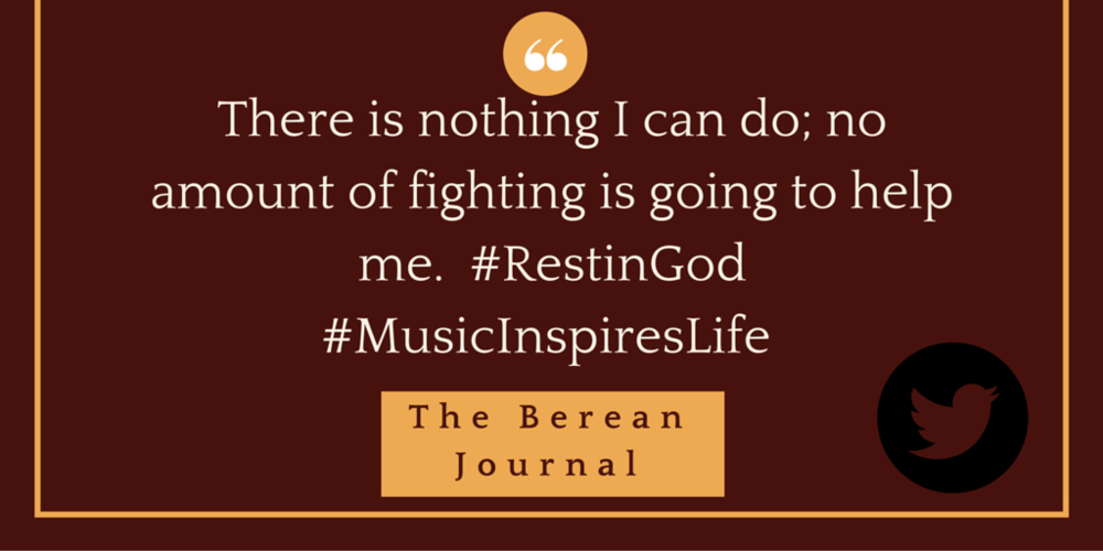 There is nothing I can do; no amount of fighting is going to help me.  http://bit.ly/1YszLiu  #RestinGod #MusicInspiresLife