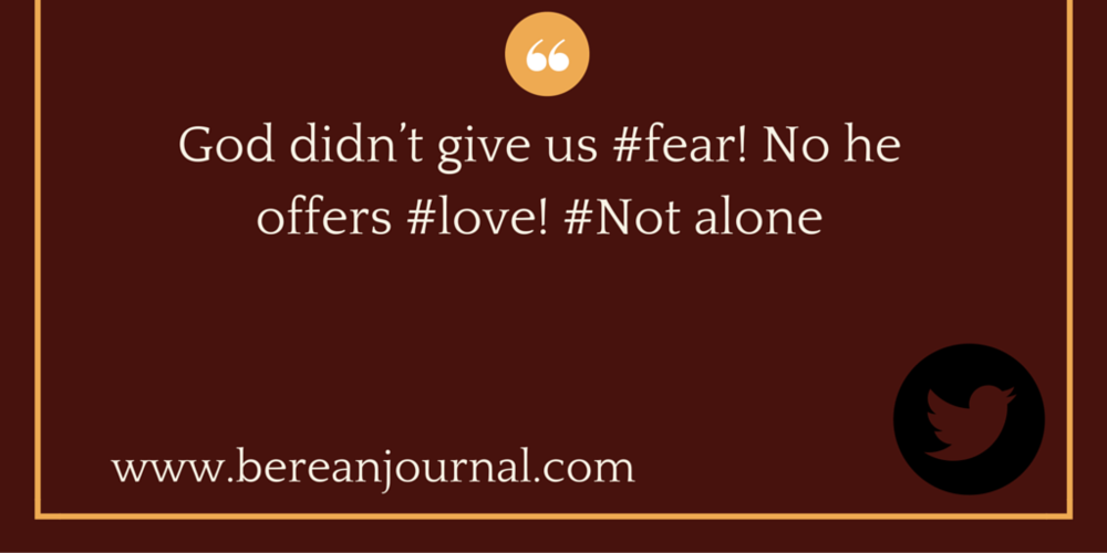 God didn't give us #fear! No he offers #love! @bereanjournal #notalone  http://bit.ly/1ZlcLCl