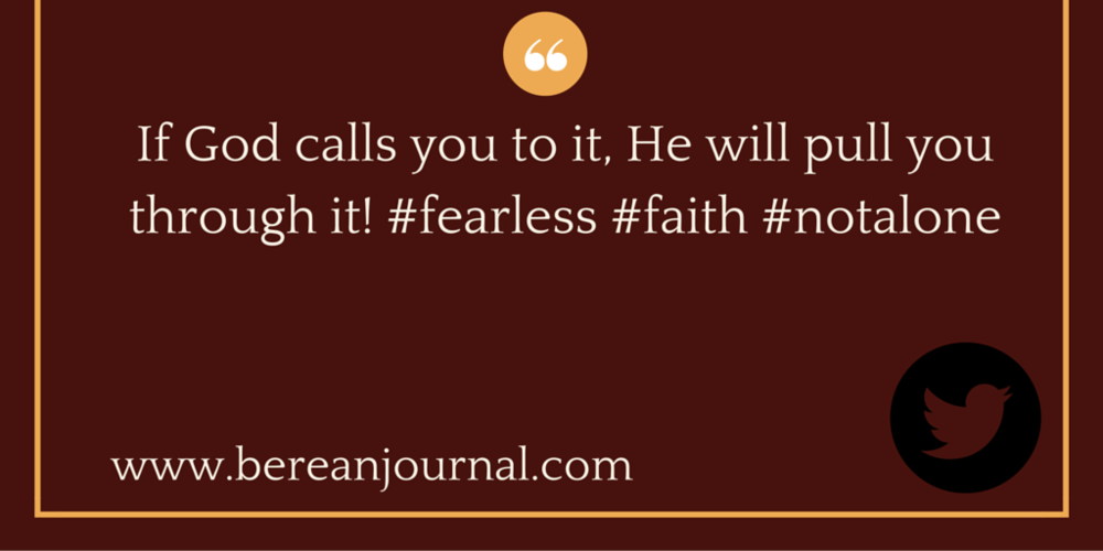 If God call you to it, He will pull you through it. #fearless #faith @bereanjournal #notalone http://bit.ly/1ZlcLCl