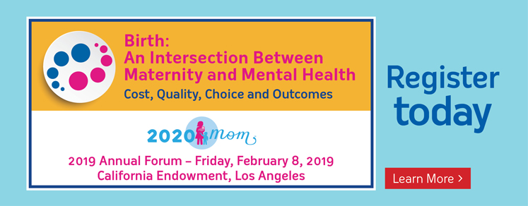 Birth: An Intersection Between Maternity and Mental Health Cost, Quality, Choice and Outcomes 2019 Annual Forum - Friday February 8, 2019 California endowment, Los Angeles