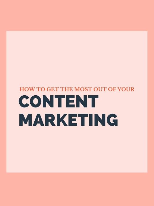 How To Get The Most Out Of Your Content Marketing