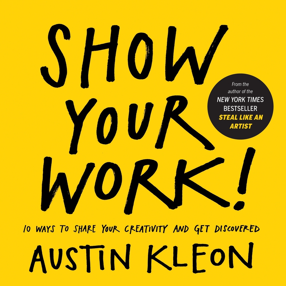 "Show Your Work » By. Austin Kleon  This is the second installment of Kleon following his successful ""Steal Like An Artist."" I have enjoyed how this book gives simple advice that any creative can immediately apply to their normal day. It's exciting that just sharing things, and showing up every day can lead to such an extensive body of work and big results."