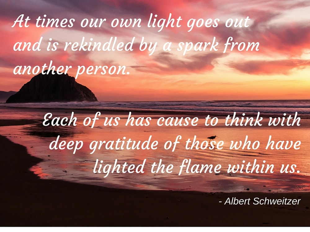 At times our own light goes out and is rekindled by a spark from another person. Each of us has cause to think with deep gratitude of those who have lighted the flame within us..jpg