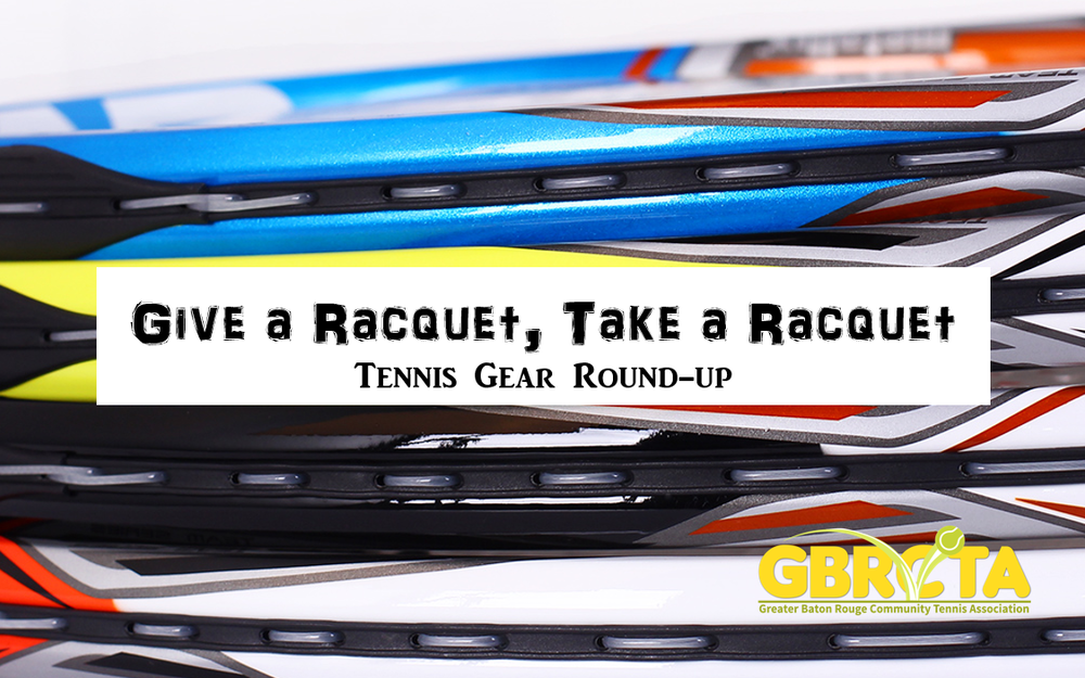 Give a Racquet, Take a Racquet Tennis Gear Roundup An array of new and gently used tennis merchandise, designated for players who have lost tennis apparel, shoes, bags and racquets in the August flood, is on display at The Legacy, 1655 Sherwood Forest Boulevard, inside the exercise building across from the pro shop. Stop by this location any day of the week from 9 a.m. until 6:30 p.m. to shop and replace your water damaged gear free of charge.